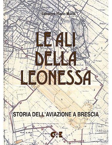 LE ALI DELLA LEONESSA Storia dell'aviazione a Brescia